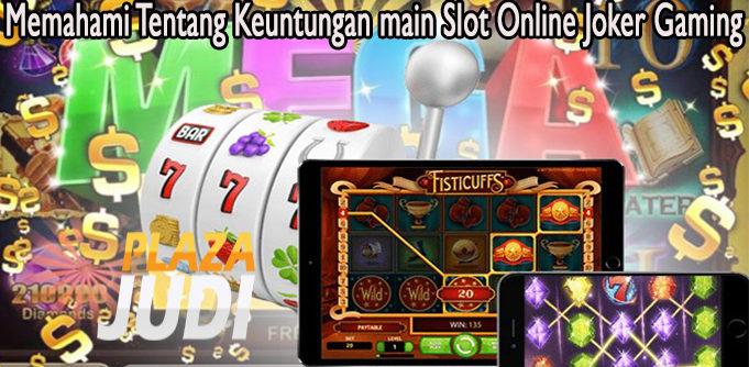Memahami Tentang Keuntungan main Slot Online Joker Gaming